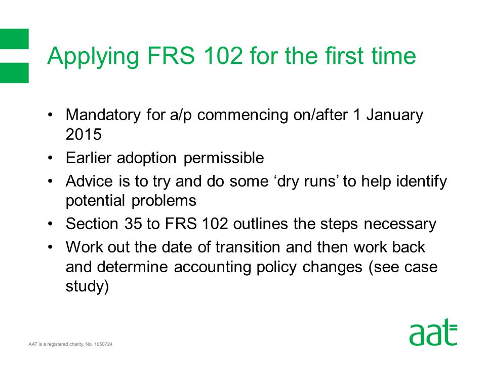 Mandatory for a/p commencing on/after 1 January 2015 Earlier adoption permissible Advice is to try and do some 'dry runs' to help identify potential problems Section 35 to FRS 102 outlines the steps necessary Work out the date of transition and then work back and determine accounting policy changes (see case study) Applying FRS 102 for the first time