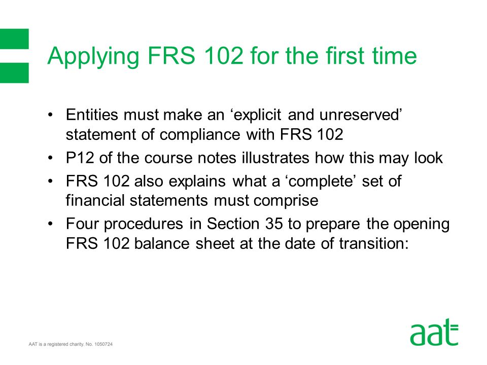 Entities must make an 'explicit and unreserved' statement of compliance with FRS 102 P12 of the course notes illustrates how this may look FRS 102 also explains what a 'complete' set of financial statements must comprise Four procedures in Section 35 to prepare the opening FRS 102 balance sheet at the date of transition: Applying FRS 102 for the first time
