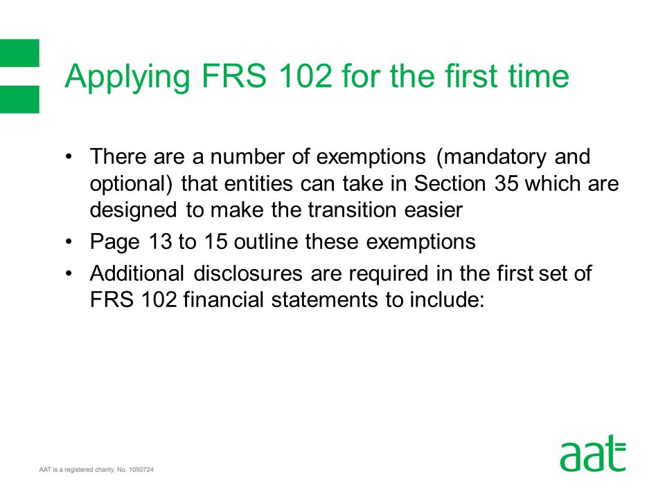 There are a number of exemptions (mandatory and optional) that entities can take in Section 35 which are designed to make the transition easier Page 13 to 15 outline these exemptions Additional disclosures are required in the first set of FRS 102 financial statements to include: Applying FRS 102 for the first time