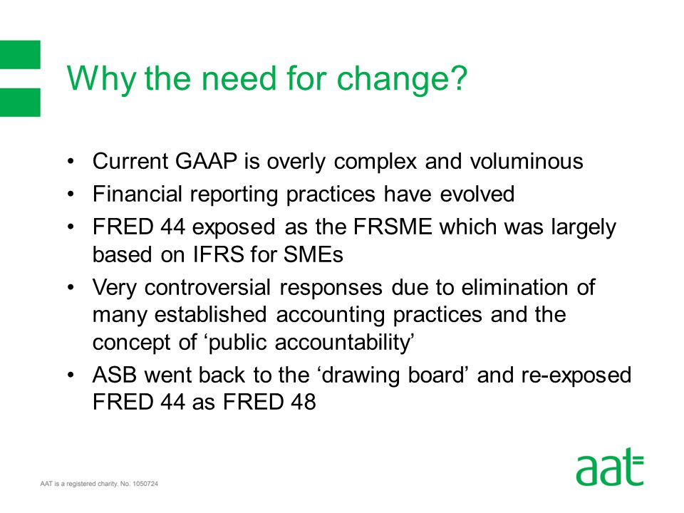 Current GAAP is overly complex and voluminous Financial reporting practices have evolved FRED 44 exposed as the FRSME which was largely based on IFRS for SMEs Very controversial responses due to elimination of many established accounting practices and the concept of 'public accountability' ASB went back to the 'drawing board' and re-exposed FRED 44 as FRED 48 Why the need for change?