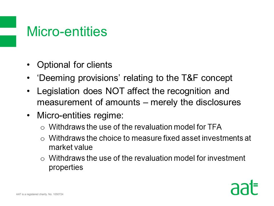 Optional for clients 'Deeming provisions' relating to the T&F concept Legislation does NOT affect the recognition and measurement of amounts – merely the disclosures Micro-entities regime: o Withdraws the use of the revaluation model for TFA o Withdraws the choice to measure fixed asset investments at market value o Withdraws the use of the revaluation model for investment properties Micro-entities