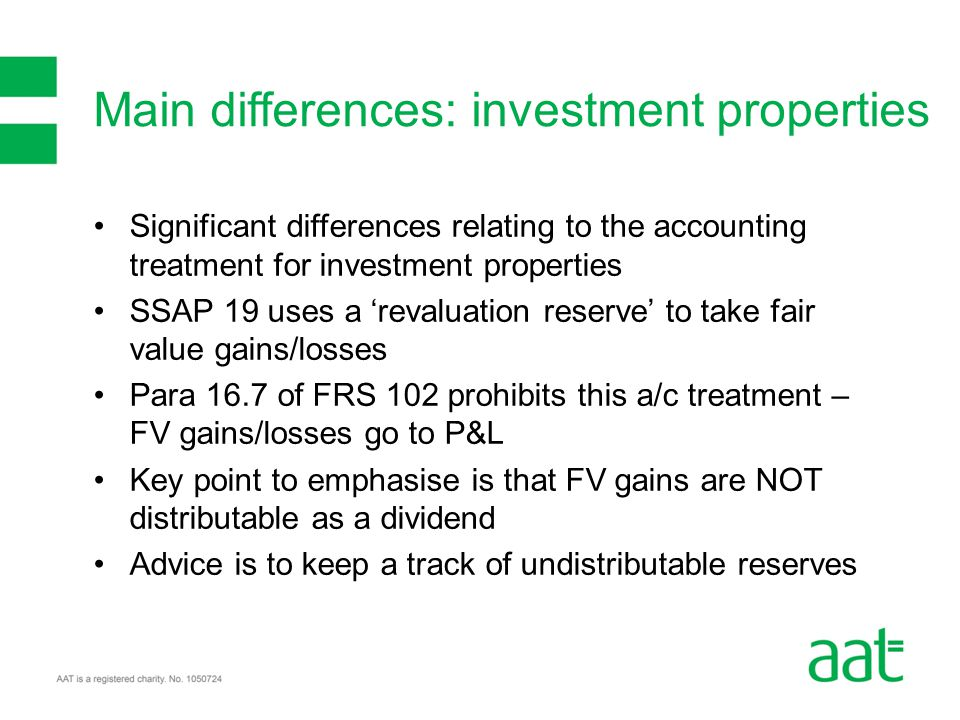 Significant differences relating to the accounting treatment for investment properties SSAP 19 uses a 'revaluation reserve' to take fair value gains/l