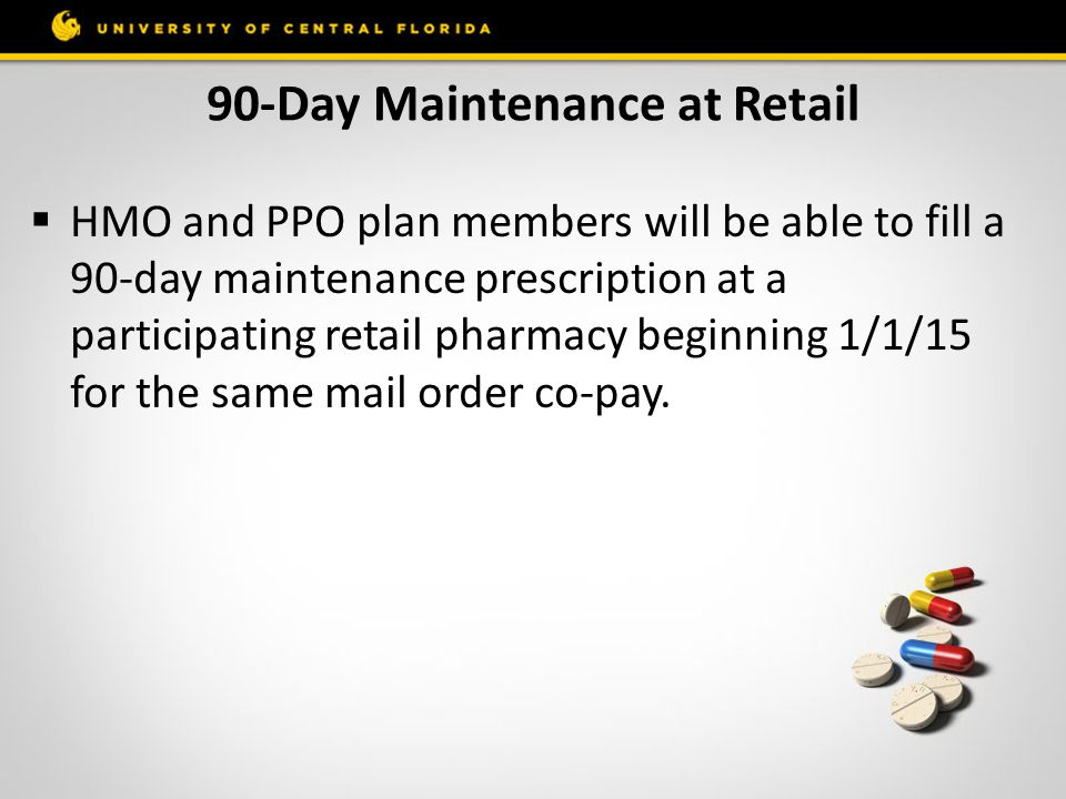 90-Day Maintenance at Retail  HMO and PPO plan members will be able to fill a 90-day maintenance prescription at a participating retail pharmacy begi