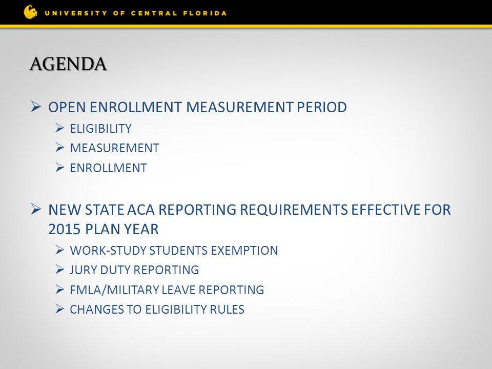 AGENDA  OPEN ENROLLMENT MEASUREMENT PERIOD  ELIGIBILITY  MEASUREMENT  ENROLLMENT  NEW STATE ACA REPORTING REQUIREMENTS EFFECTIVE FOR 2015 PLAN YE