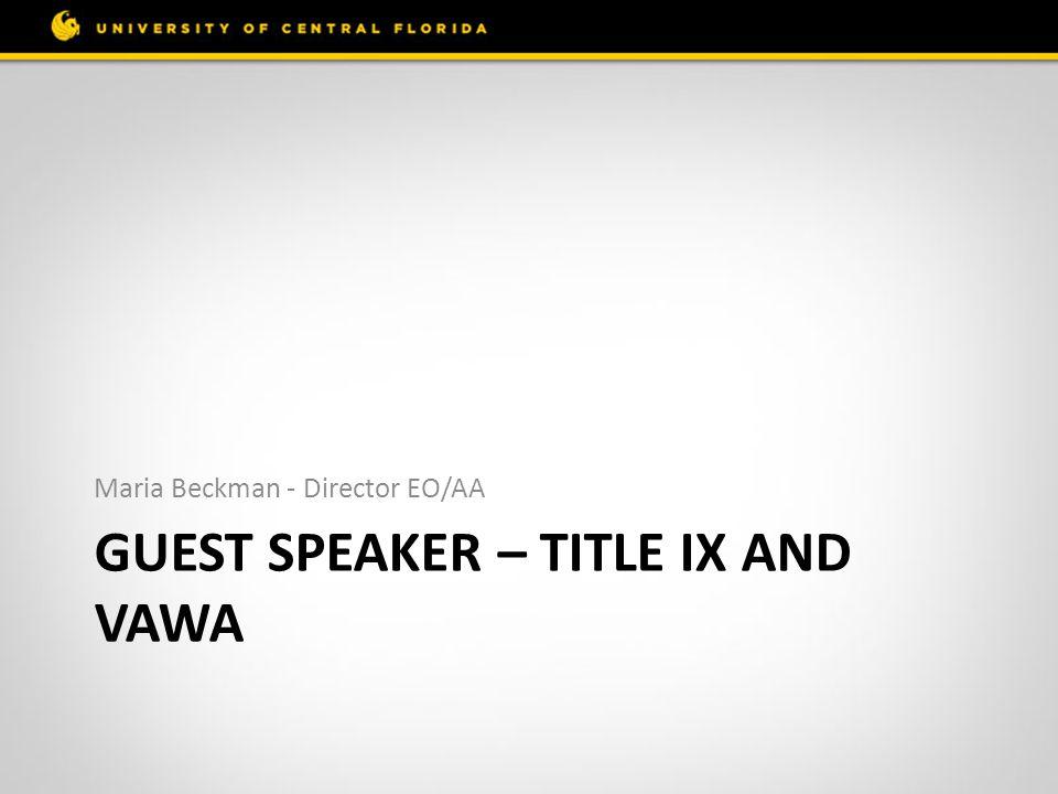 GUEST SPEAKER – TITLE IX AND VAWA Maria Beckman - Director EO/AA