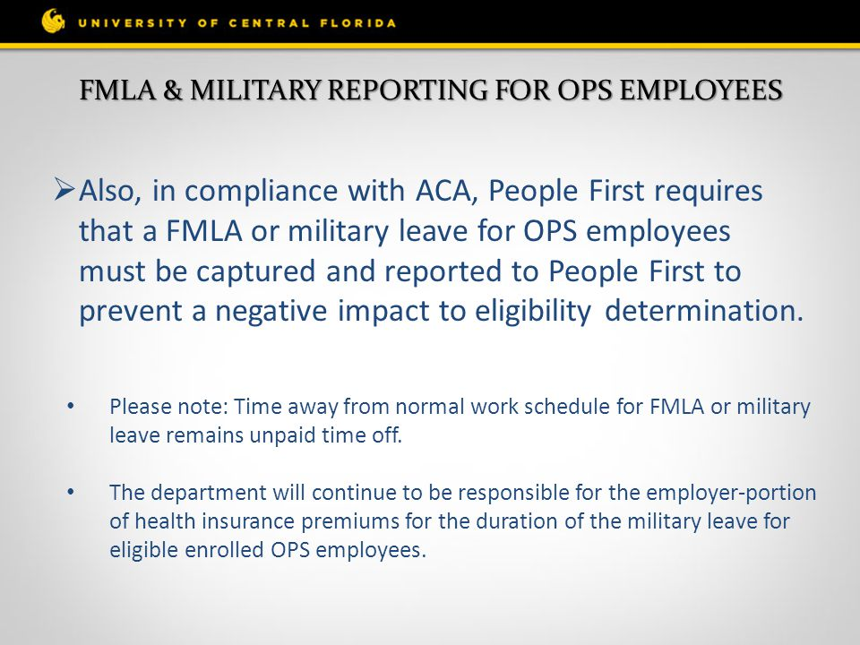  Also, in compliance with ACA, People First requires that a FMLA or military leave for OPS employees must be captured and reported to People First to prevent a negative impact to eligibility determination.