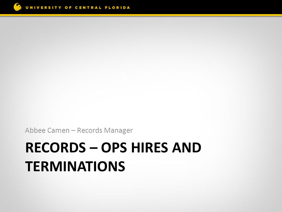 RECORDS – OPS HIRES AND TERMINATIONS Abbee Camen – Records Manager