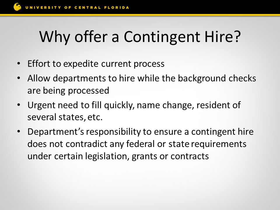Why offer a Contingent Hire? Effort to expedite current process Allow departments to hire while the background checks are being processed Urgent need