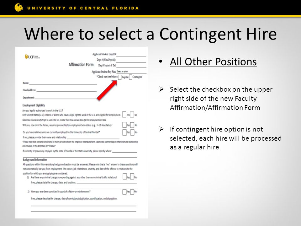 Where to select a Contingent Hire All Other Positions  Select the checkbox on the upper right side of the new Faculty Affirmation/Affirmation Form  If contingent hire option is not selected, each hire will be processed as a regular hire
