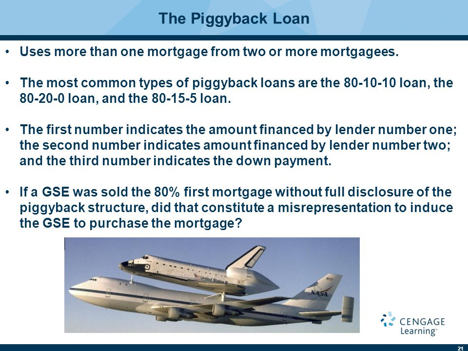 22 The Advantages and Disadvantages of Piggyback Loans Advantages Piggyback loans allow buyers to qualify for more expensive homes.