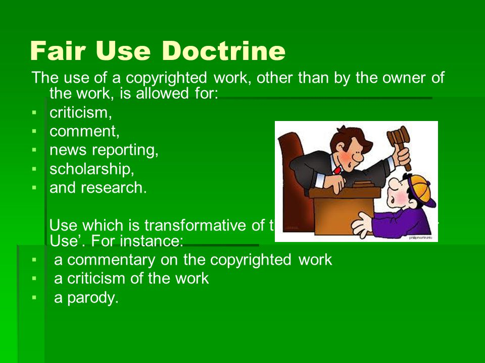 Fair Use Doctrine The use of a copyrighted work, other than by the owner of the work, is allowed for: ▪criticism, ▪comment, ▪news reporting, ▪scholarship, ▪and research.