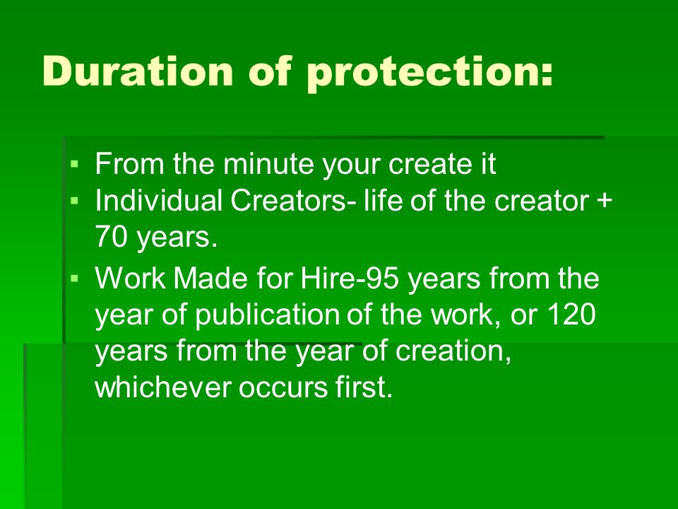 Duration of protection: ▪From the minute your create it ▪Individual Creators- life of the creator + 70 years.