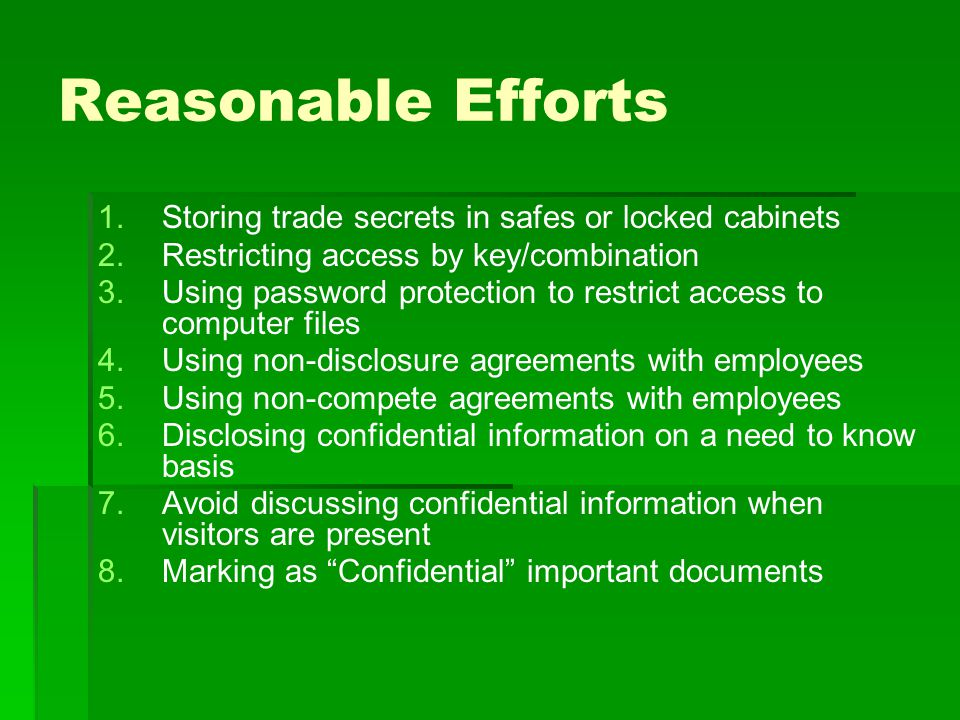 Reasonable Efforts 1.Storing trade secrets in safes or locked cabinets 2.Restricting access by key/combination 3.Using password protection to restrict access to computer files 4.Using non-disclosure agreements with employees 5.Using non-compete agreements with employees 6.Disclosing confidential information on a need to know basis 7.Avoid discussing confidential information when visitors are present 8.Marking as Confidential important documents