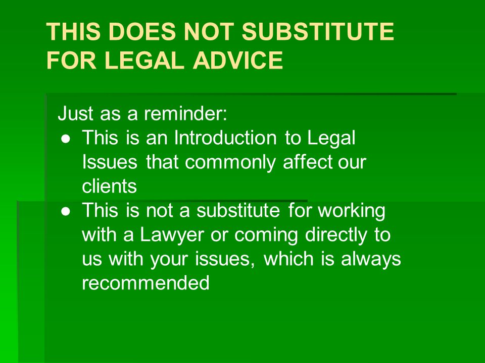 THIS DOES NOT SUBSTITUTE FOR LEGAL ADVICE Just as a reminder: ●This is an Introduction to Legal Issues that commonly affect our clients ●This is not a substitute for working with a Lawyer or coming directly to us with your issues, which is always recommended