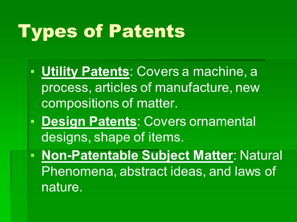 Types of Patents ▪Utility Patents: Covers a machine, a process, articles of manufacture, new compositions of matter.