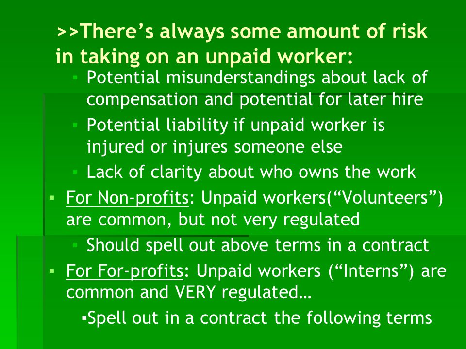 >>There's always some amount of risk in taking on an unpaid worker: ▪Potential misunderstandings about lack of compensation and potential for later hire ▪Potential liability if unpaid worker is injured or injures someone else ▪Lack of clarity about who owns the work ▪For Non-profits: Unpaid workers( Volunteers ) are common, but not very regulated ▪Should spell out above terms in a contract ▪For For-profits: Unpaid workers ( Interns ) are common and VERY regulated… ▪Spell out in a contract the following terms
