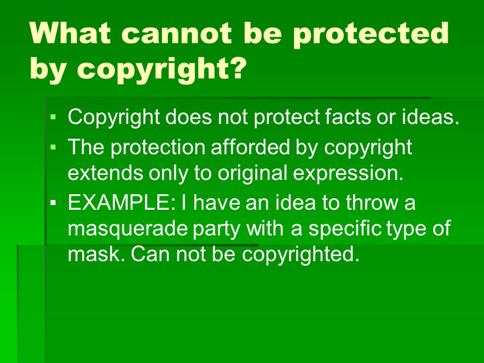 What cannot be protected by copyright. ▪Copyright does not protect facts or ideas.
