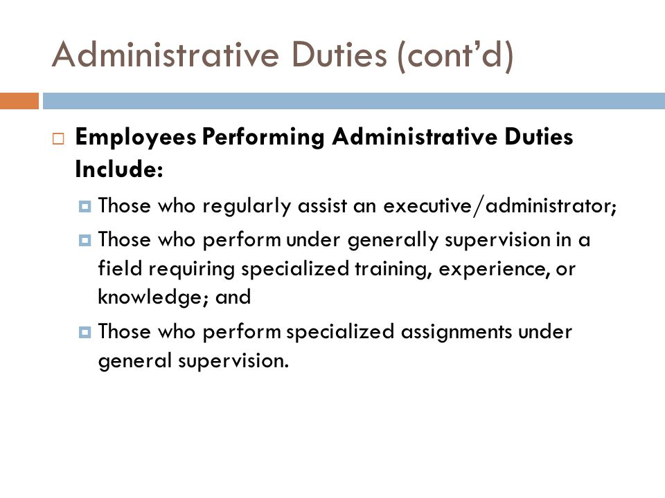 Administrative Duties (cont'd)  Employees Performing Administrative Duties Include:  Those who regularly assist an executive/administrator;  Those who perform under generally supervision in a field requiring specialized training, experience, or knowledge; and  Those who perform specialized assignments under general supervision.