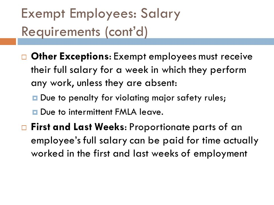 Exempt Employees: Salary Requirements (cont'd)  Other Exceptions: Exempt employees must receive their full salary for a week in which they perform any work, unless they are absent:  Due to penalty for violating major safety rules;  Due to intermittent FMLA leave.
