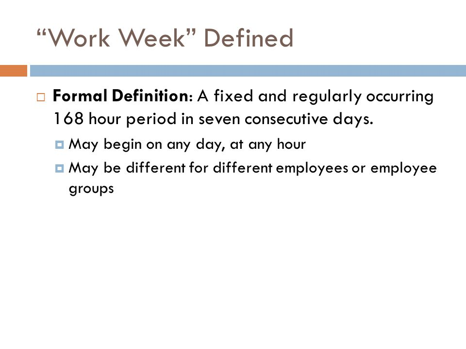 Work Week Defined  Formal Definition: A fixed and regularly occurring 168 hour period in seven consecutive days.