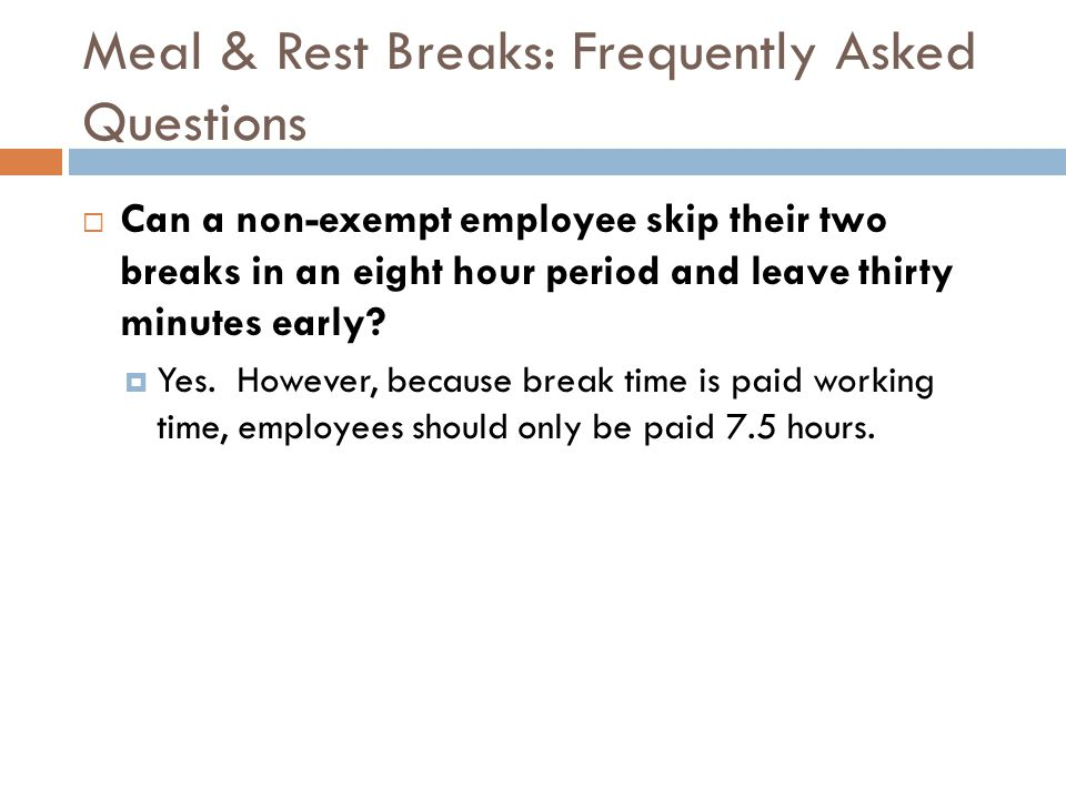 Meal & Rest Breaks: Frequently Asked Questions  Can a non-exempt employee skip their two breaks in an eight hour period and leave thirty minutes early.