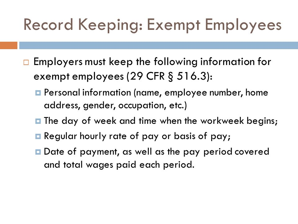 Record Keeping: Exempt Employees  Employers must keep the following information for exempt employees (29 CFR § 516.3):  Personal information (name, employee number, home address, gender, occupation, etc.)  The day of week and time when the workweek begins;  Regular hourly rate of pay or basis of pay;  Date of payment, as well as the pay period covered and total wages paid each period.