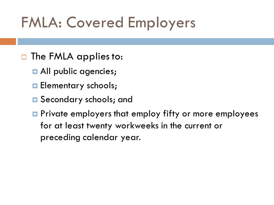 FMLA: Covered Employers  The FMLA applies to:  All public agencies;  Elementary schools;  Secondary schools; and  Private employers that employ fifty or more employees for at least twenty workweeks in the current or preceding calendar year.