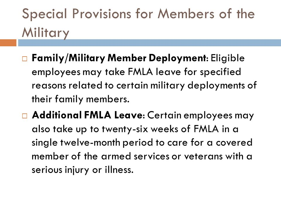 Special Provisions for Members of the Military  Family/Military Member Deployment: Eligible employees may take FMLA leave for specified reasons related to certain military deployments of their family members.