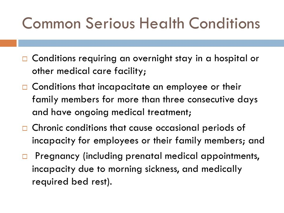 Common Serious Health Conditions  Conditions requiring an overnight stay in a hospital or other medical care facility;  Conditions that incapacitate an employee or their family members for more than three consecutive days and have ongoing medical treatment;  Chronic conditions that cause occasional periods of incapacity for employees or their family members; and  Pregnancy (including prenatal medical appointments, incapacity due to morning sickness, and medically required bed rest).