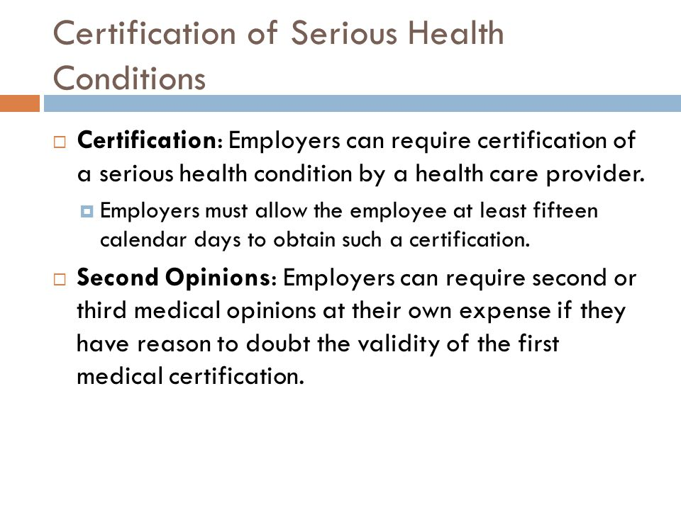 Certification of Serious Health Conditions  Certification: Employers can require certification of a serious health condition by a health care provider.
