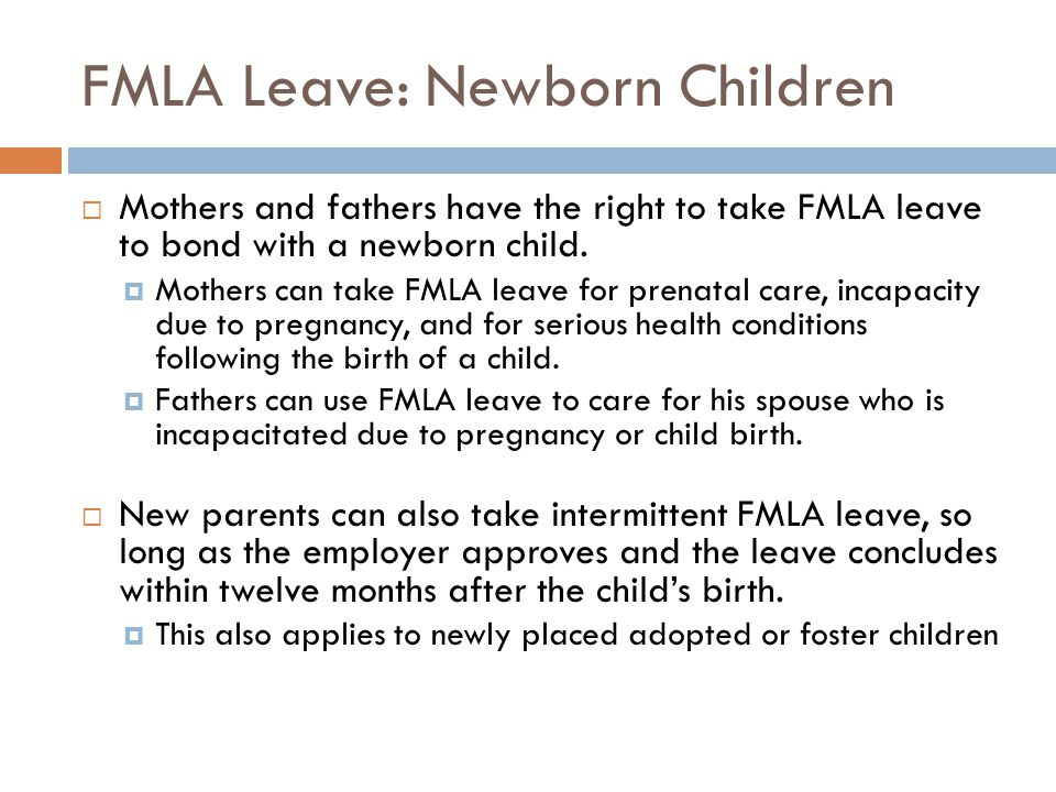 FMLA Leave: Newborn Children  Mothers and fathers have the right to take FMLA leave to bond with a newborn child.