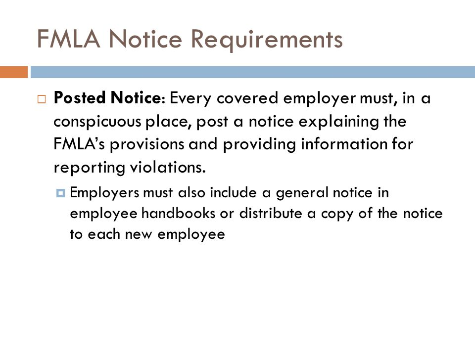 FMLA Notice Requirements  Posted Notice: Every covered employer must, in a conspicuous place, post a notice explaining the FMLA's provisions and providing information for reporting violations.