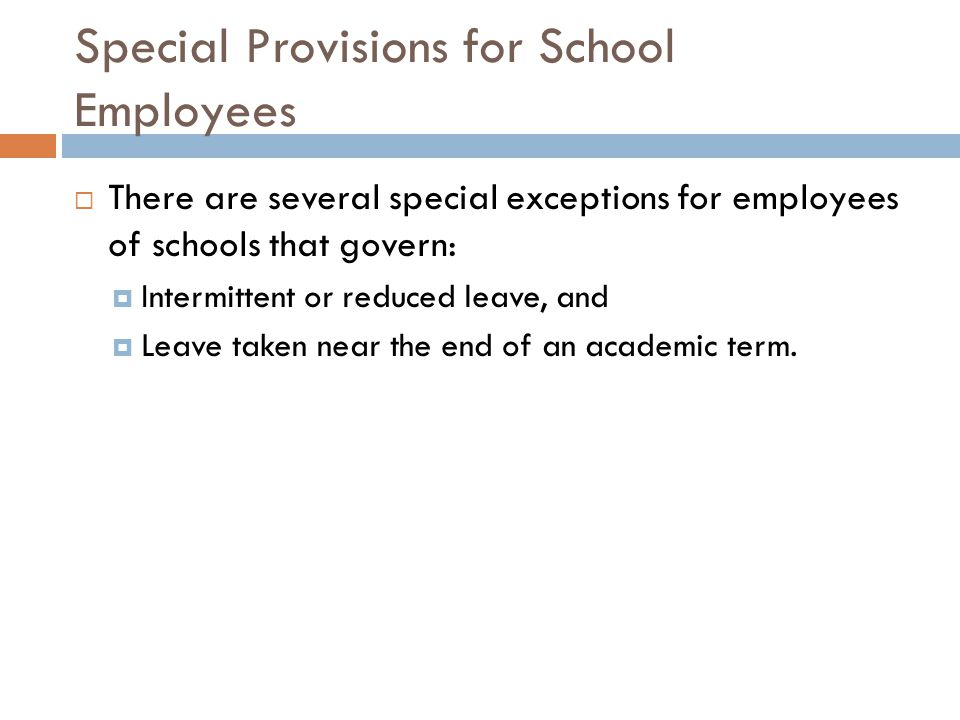 Special Provisions for School Employees  There are several special exceptions for employees of schools that govern:  Intermittent or reduced leave, and  Leave taken near the end of an academic term.