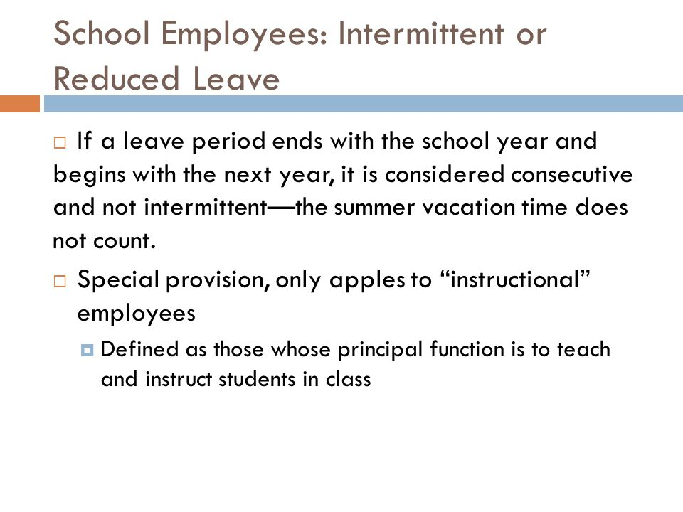 School Employees: Intermittent or Reduced Leave  If a leave period ends with the school year and begins with the next year, it is considered consecutive and not intermittent—the summer vacation time does not count.