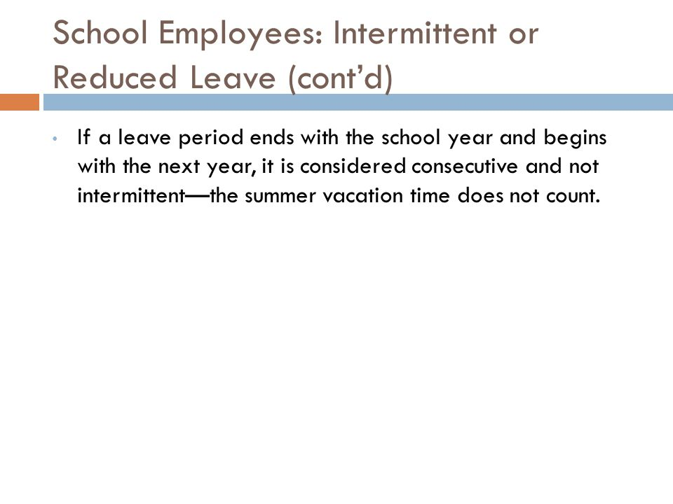 School Employees: Intermittent or Reduced Leave (cont'd) If a leave period ends with the school year and begins with the next year, it is considered consecutive and not intermittent—the summer vacation time does not count.