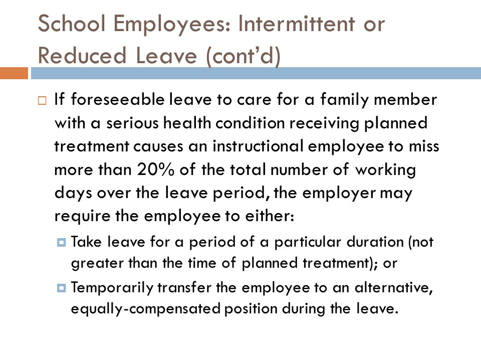 School Employees: Intermittent or Reduced Leave (cont'd)  If foreseeable leave to care for a family member with a serious health condition receiving planned treatment causes an instructional employee to miss more than 20% of the total number of working days over the leave period, the employer may require the employee to either:  Take leave for a period of a particular duration (not greater than the time of planned treatment); or  Temporarily transfer the employee to an alternative, equally-compensated position during the leave.
