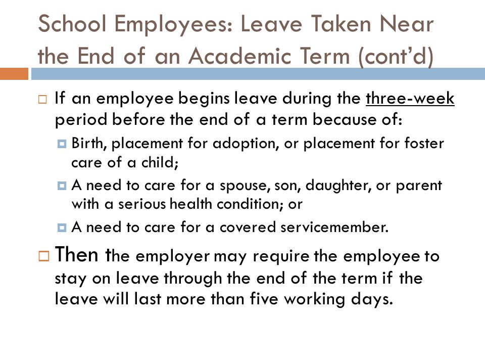 School Employees: Leave Taken Near the End of an Academic Term (cont'd)  If an employee begins leave during the three-week period before the end of a term because of:  Birth, placement for adoption, or placement for foster care of a child;  A need to care for a spouse, son, daughter, or parent with a serious health condition; or  A need to care for a covered servicemember.