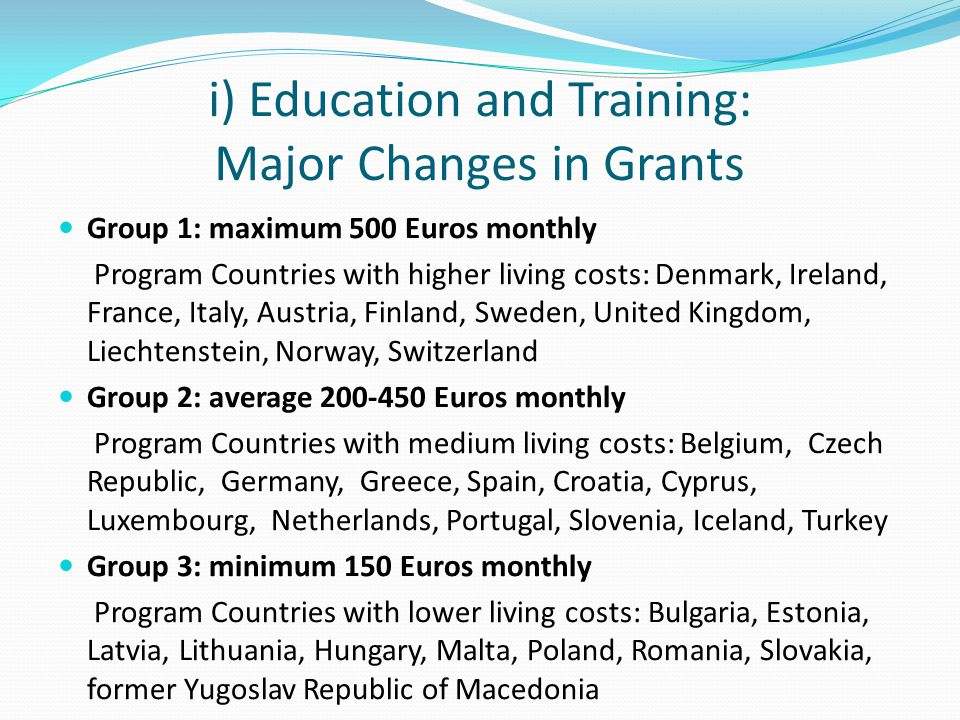 i) Education and Training: Major Changes in Grants Group 1: maximum 500 Euros monthly Program Countries with higher living costs: Denmark, Ireland, France, Italy, Austria, Finland, Sweden, United Kingdom, Liechtenstein, Norway, Switzerland Group 2: average 200-450 Euros monthly Program Countries with medium living costs: Belgium, Czech Republic, Germany, Greece, Spain, Croatia, Cyprus, Luxembourg, Netherlands, Portugal, Slovenia, Iceland, Turkey Group 3: minimum 150 Euros monthly Program Countries with lower living costs: Bulgaria, Estonia, Latvia, Lithuania, Hungary, Malta, Poland, Romania, Slovakia, former Yugoslav Republic of Macedonia
