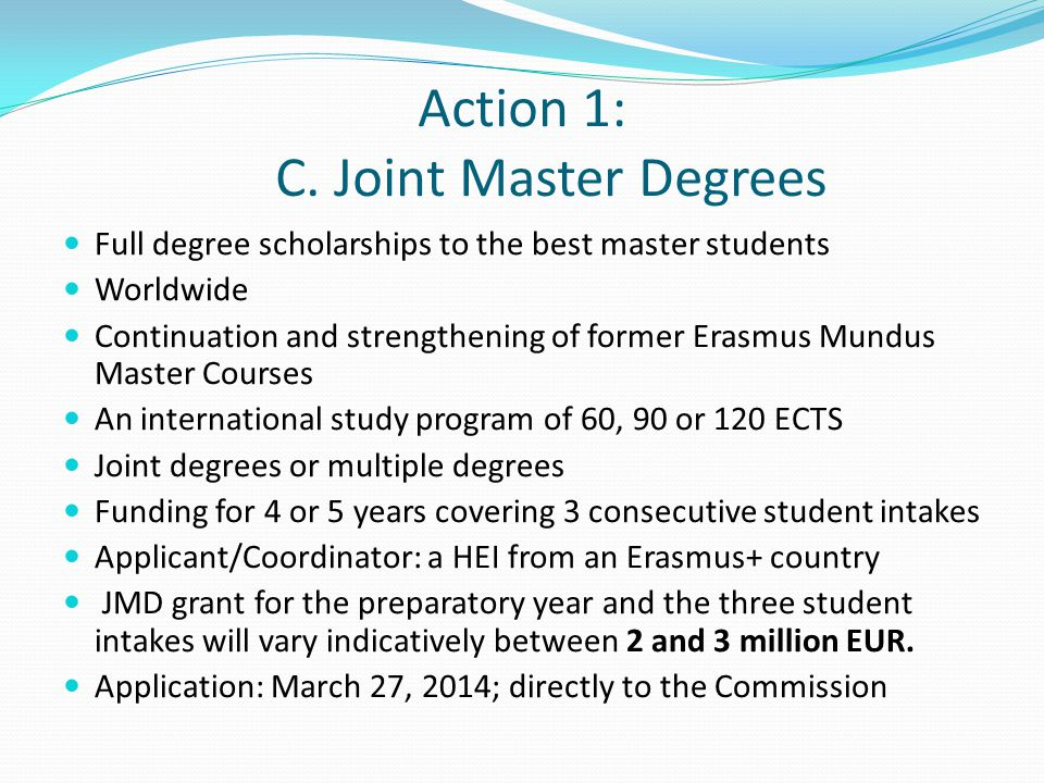Action 1: C. Joint Master Degrees Full degree scholarships to the best master students Worldwide Continuation and strengthening of former Erasmus Mund