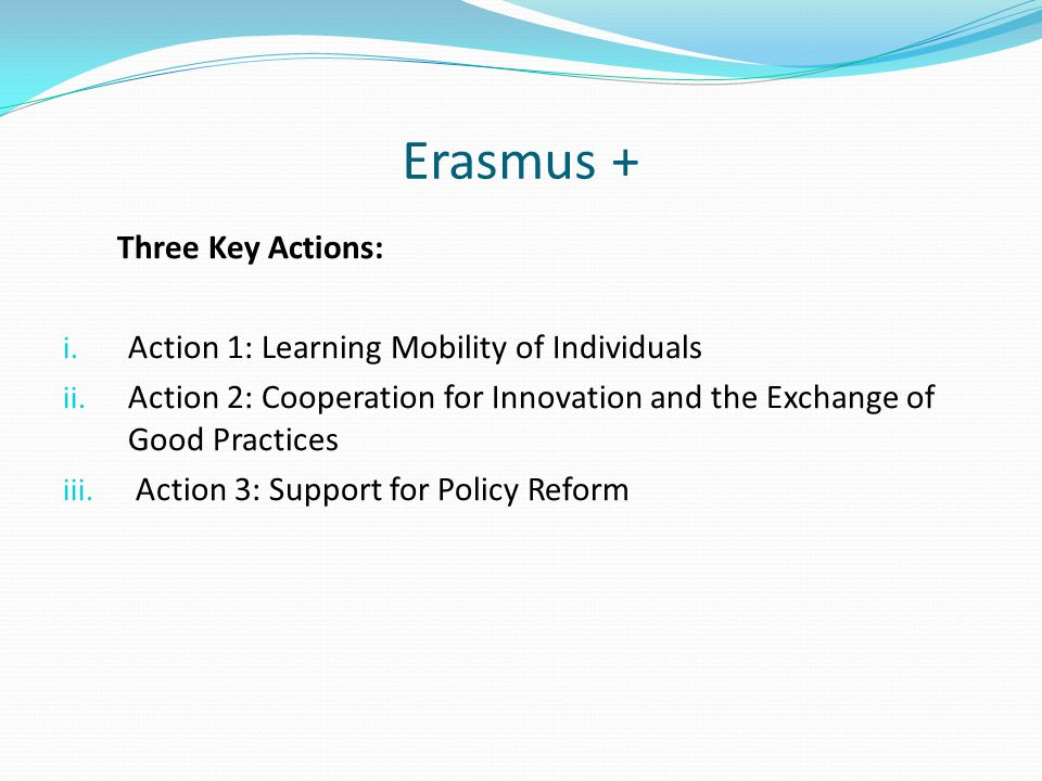 Erasmus + Three Key Actions: i. Action 1: Learning Mobility of Individuals ii.