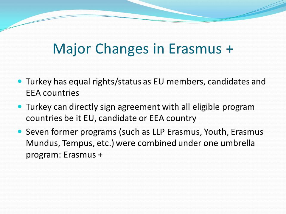 Major Changes in Erasmus + Turkey has equal rights/status as EU members, candidates and EEA countries Turkey can directly sign agreement with all eligible program countries be it EU, candidate or EEA country Seven former programs (such as LLP Erasmus, Youth, Erasmus Mundus, Tempus, etc.) were combined under one umbrella program: Erasmus +