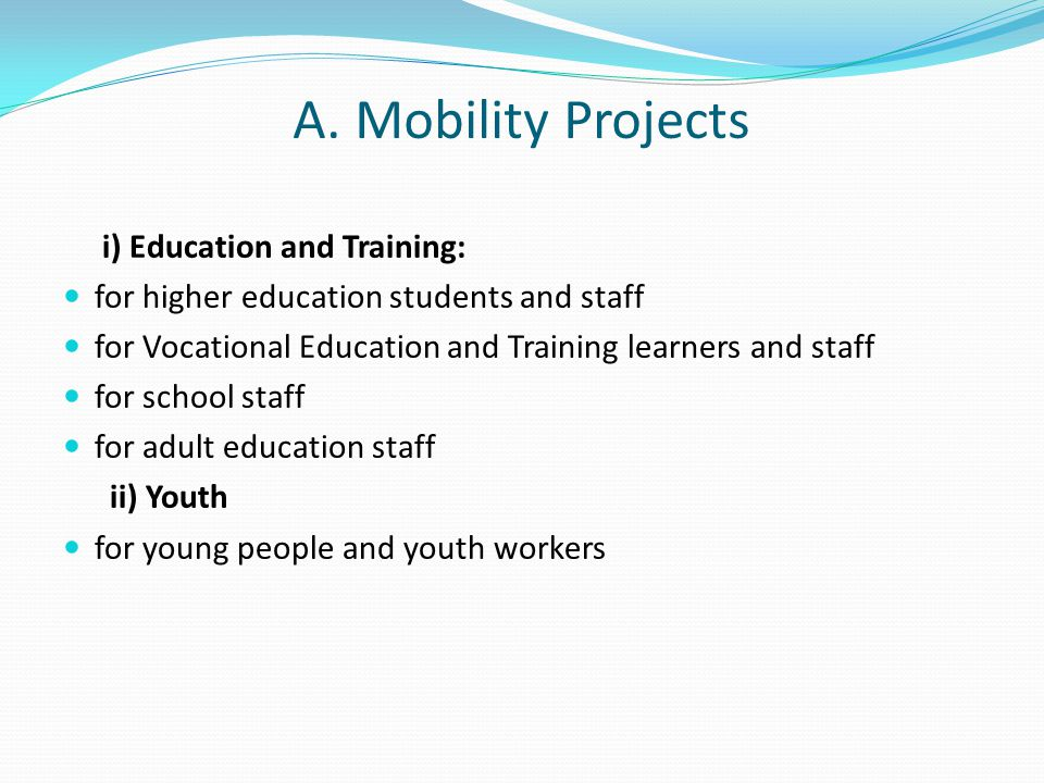 A. Mobility Projects i) Education and Training: for higher education students and staff for Vocational Education and Training learners and staff for s