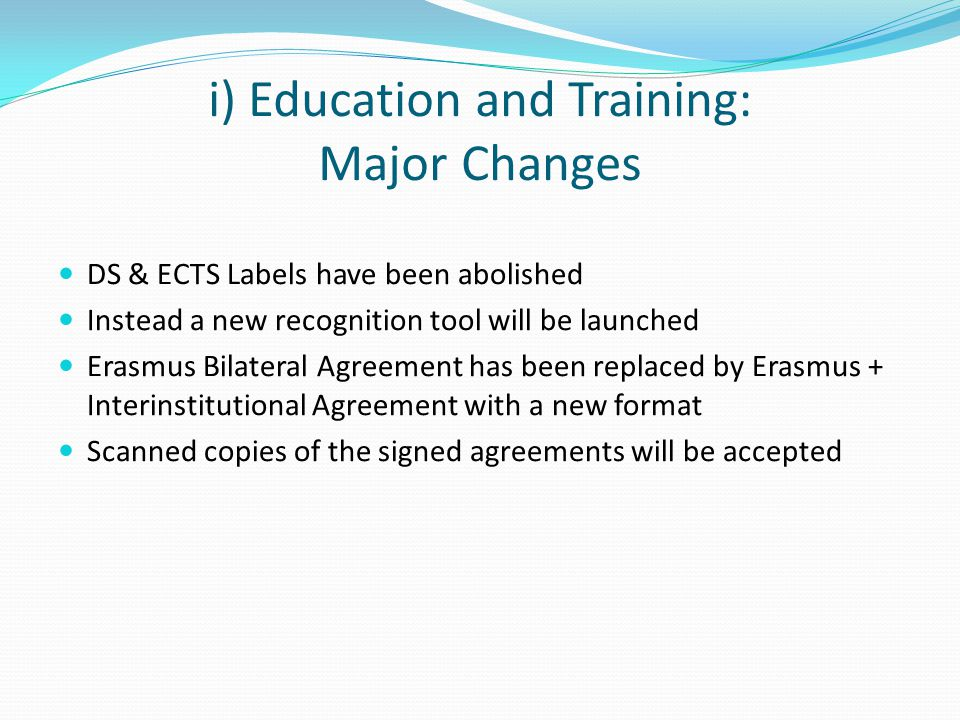 i) Education and Training: Major Changes DS & ECTS Labels have been abolished Instead a new recognition tool will be launched Erasmus Bilateral Agreement has been replaced by Erasmus + Interinstitutional Agreement with a new format Scanned copies of the signed agreements will be accepted