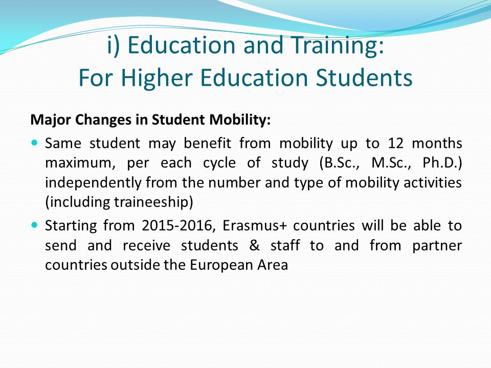 i) Education and Training: For Higher Education Students Major Changes in Student Mobility: Same student may benefit from mobility up to 12 months maximum, per each cycle of study (B.Sc., M.Sc., Ph.D.) independently from the number and type of mobility activities (including traineeship) Starting from 2015-2016, Erasmus+ countries will be able to send and receive students & staff to and from partner countries outside the European Area