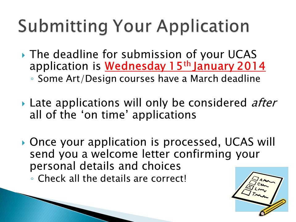  The deadline for submission of your UCAS application is Wednesday 15 th January 2014 ◦ Some Art/Design courses have a March deadline  Late applicat