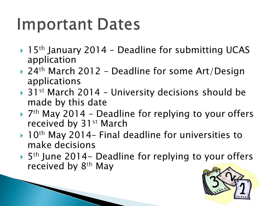  15 th January 2014 – Deadline for submitting UCAS application  24 th March 2012 – Deadline for some Art/Design applications  31 st March 2014 – Un