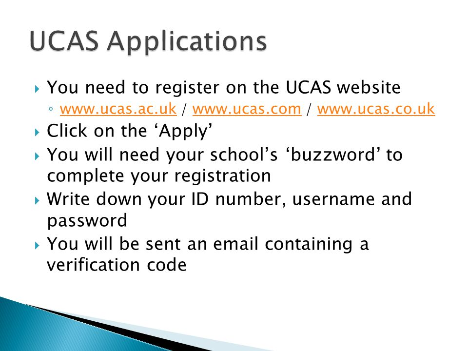  You need to register on the UCAS website ◦ www.ucas.ac.uk / www.ucas.com / www.ucas.co.uk www.ucas.ac.ukwww.ucas.comwww.ucas.co.uk  Click on the 'A