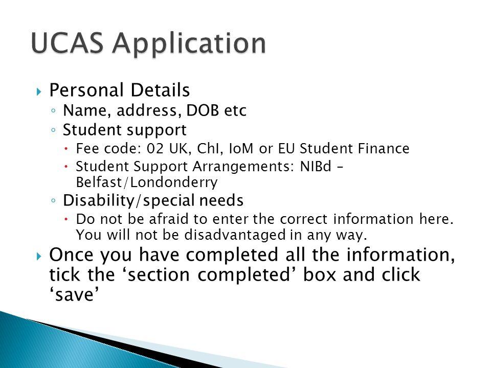  Personal Details ◦ Name, address, DOB etc ◦ Student support  Fee code: 02 UK, ChI, IoM or EU Student Finance  Student Support Arrangements: NIBd –