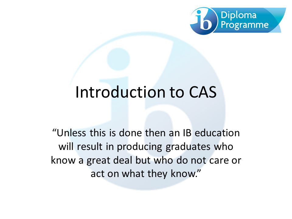 Introduction to CAS Unless this is done then an IB education will result in producing graduates who know a great deal but who do not care or act on what they know.