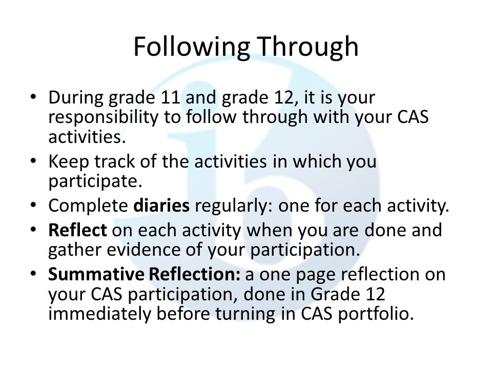 Following Through During grade 11 and grade 12, it is your responsibility to follow through with your CAS activities.